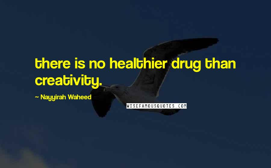 Nayyirah Waheed quotes: there is no healthier drug than creativity.