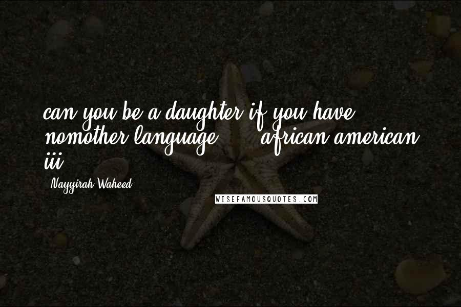 """Nayyirah Waheed quotes: can you be a daughter.if you have nomother language."""" - african american iii"""