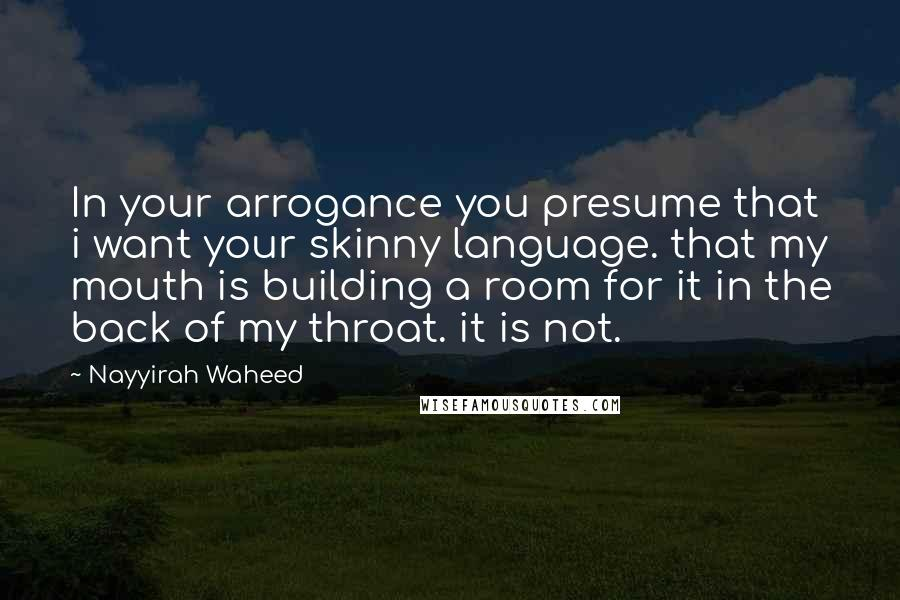 Nayyirah Waheed quotes: In your arrogance you presume that i want your skinny language. that my mouth is building a room for it in the back of my throat. it is not.