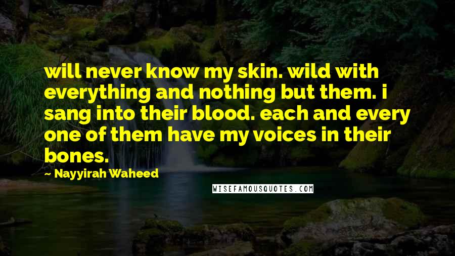 Nayyirah Waheed quotes: will never know my skin. wild with everything and nothing but them. i sang into their blood. each and every one of them have my voices in their bones.