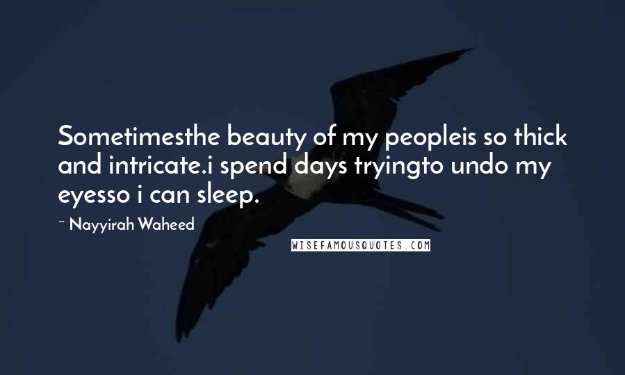 Nayyirah Waheed quotes: Sometimesthe beauty of my peopleis so thick and intricate.i spend days tryingto undo my eyesso i can sleep.