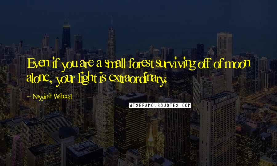 Nayyirah Waheed quotes: Even if you are a small forest surviving off of moon alone, your light is extraordinary.
