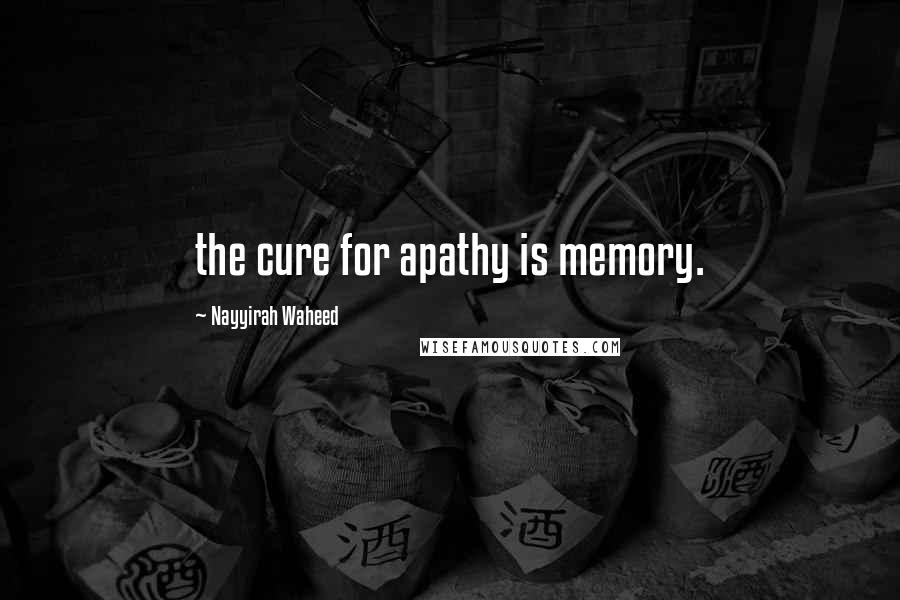 Nayyirah Waheed quotes: the cure for apathy is memory.