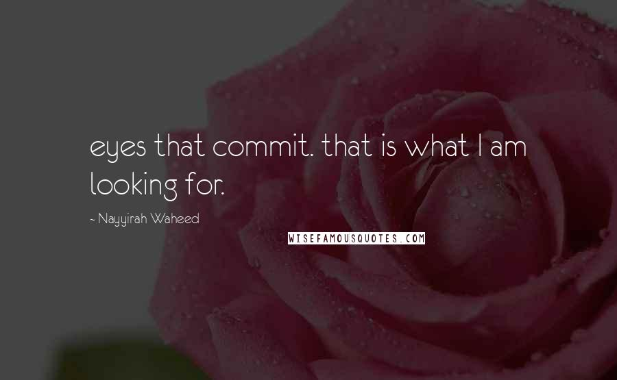 Nayyirah Waheed quotes: eyes that commit. that is what I am looking for.
