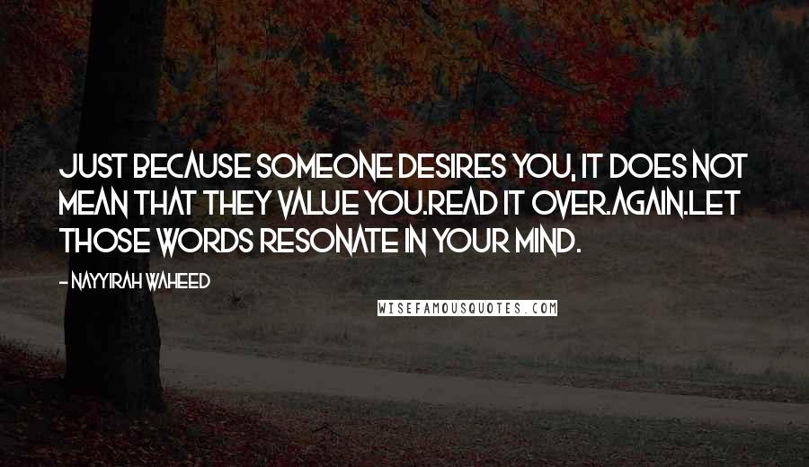 Nayyirah Waheed quotes: Just because someone desires you, it does not mean that they value you.Read it over.Again.Let those words resonate in your mind.