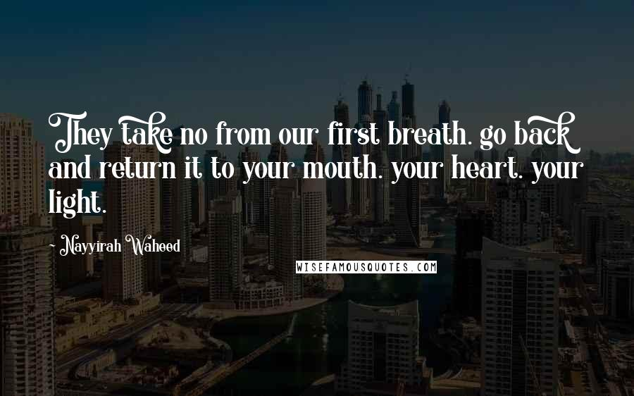 Nayyirah Waheed quotes: They take no from our first breath. go back and return it to your mouth. your heart. your light.