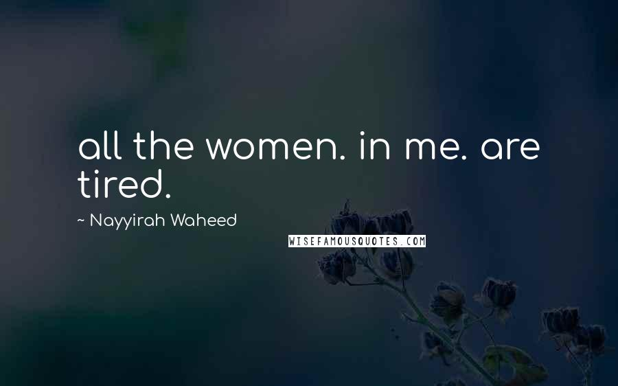 Nayyirah Waheed quotes: all the women. in me. are tired.