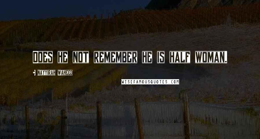 Nayyirah Waheed quotes: Does he not remember he is half woman.