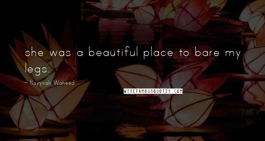 Nayyirah Waheed quotes: she was a beautiful place to bare my legs.