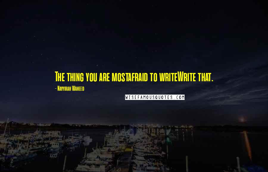 Nayyirah Waheed quotes: The thing you are mostafraid to writeWrite that.