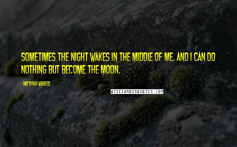 Nayyirah Waheed quotes: Sometimes the night wakes in the middle of me. and i can do nothing but become the moon.