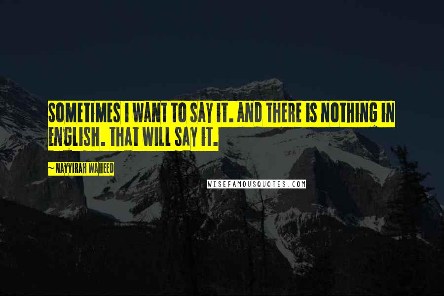 Nayyirah Waheed quotes: Sometimes i want to say it. and there is nothing in english. that will say it.