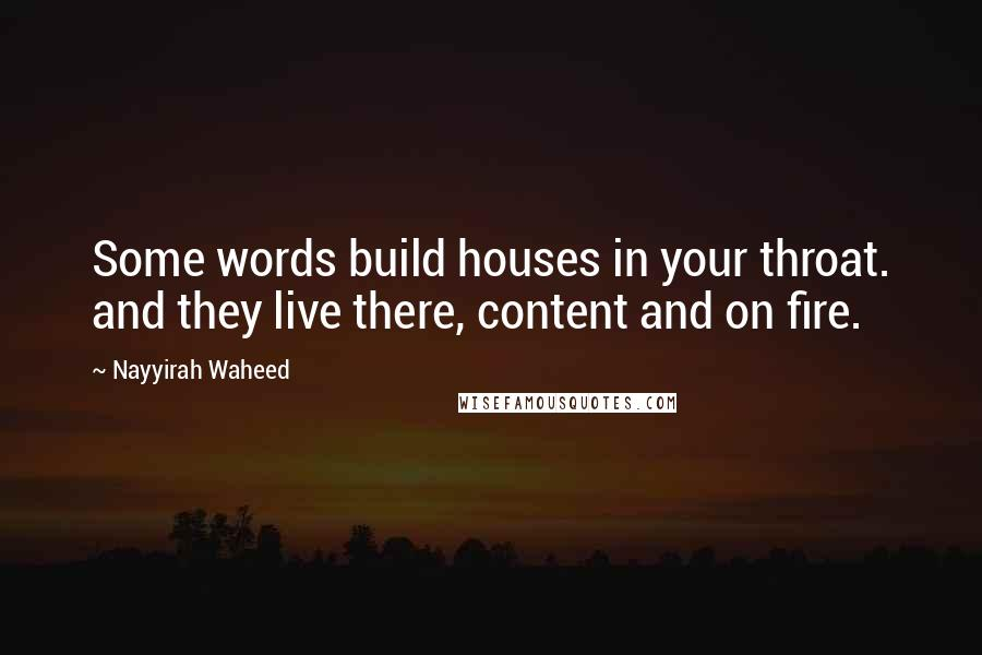 Nayyirah Waheed quotes: Some words build houses in your throat. and they live there, content and on fire.