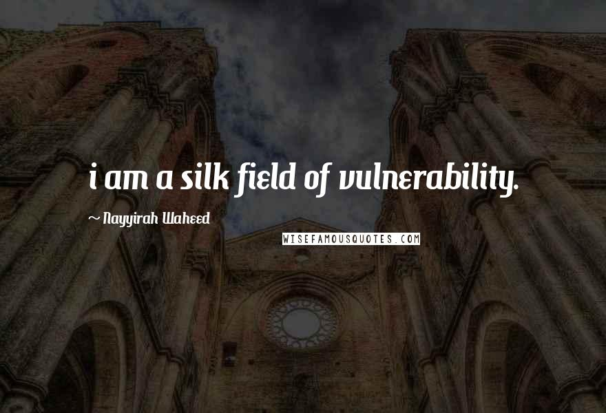 Nayyirah Waheed quotes: i am a silk field of vulnerability.
