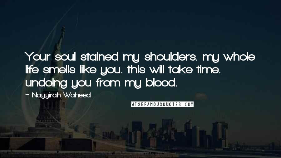 Nayyirah Waheed quotes: Your soul stained my shoulders. my whole life smells like you. this will take time. undoing you from my blood.