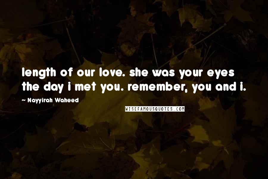 Nayyirah Waheed quotes: length of our love. she was your eyes the day i met you. remember, you and i.