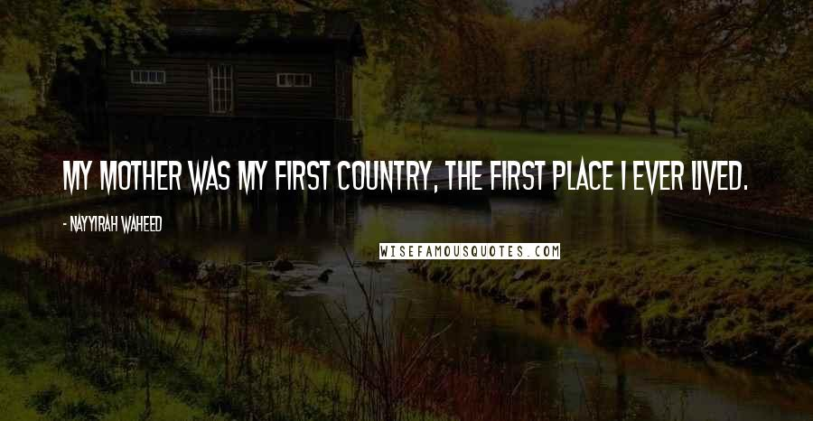Nayyirah Waheed quotes: My mother was my first country, the first place I ever lived.