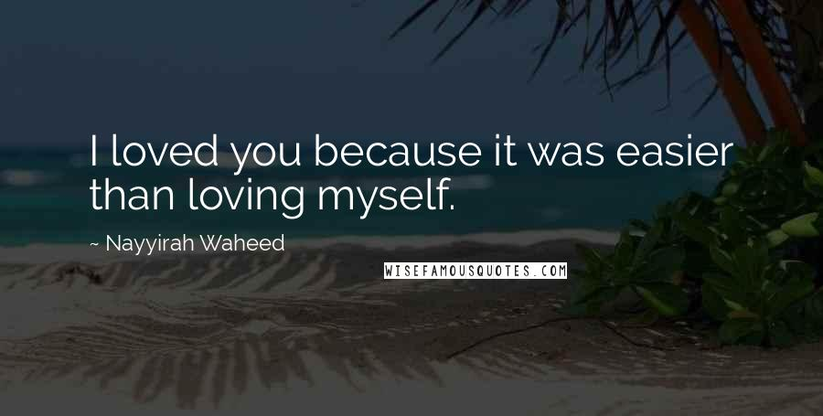 Nayyirah Waheed quotes: I loved you because it was easier than loving myself.