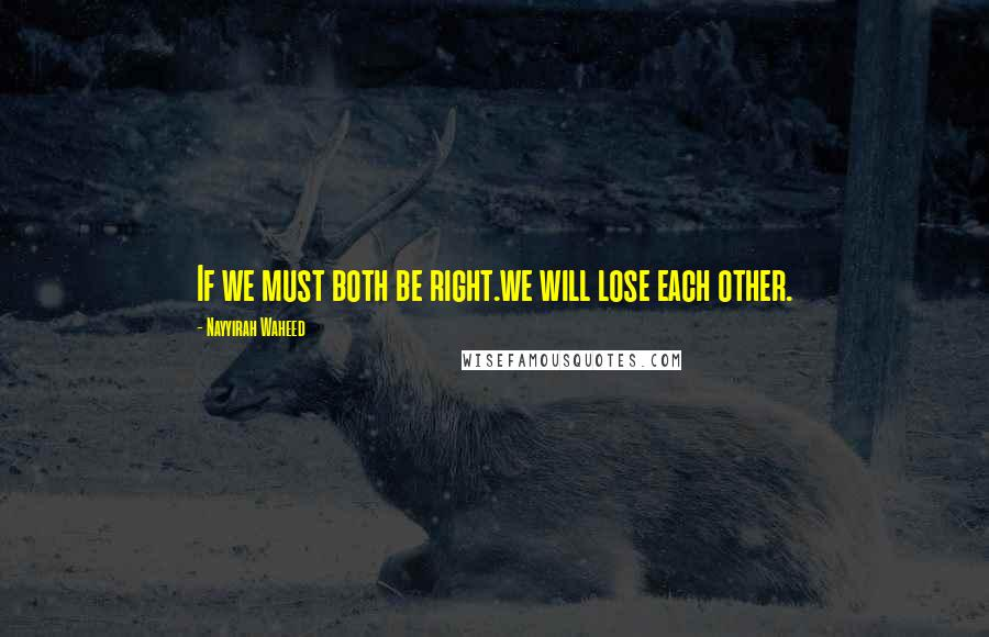 Nayyirah Waheed quotes: If we must both be right.we will lose each other.