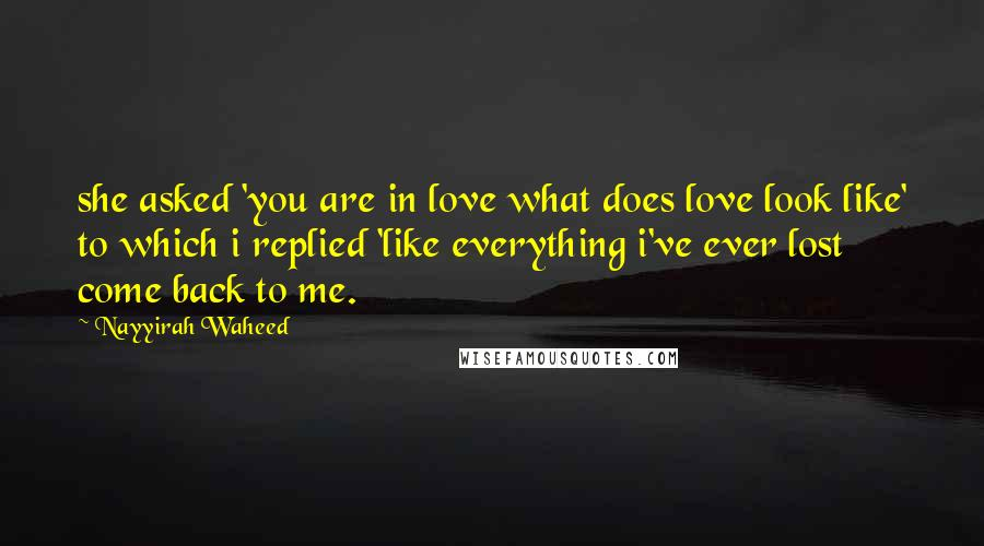 Nayyirah Waheed quotes: she asked 'you are in love what does love look like' to which i replied 'like everything i've ever lost come back to me.