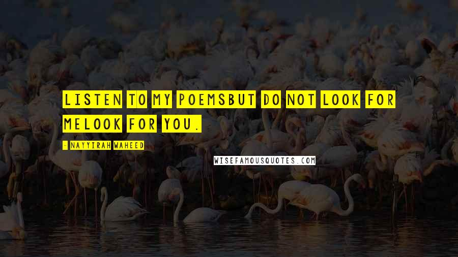Nayyirah Waheed quotes: Listen to my poemsbut do not look for melook for you.