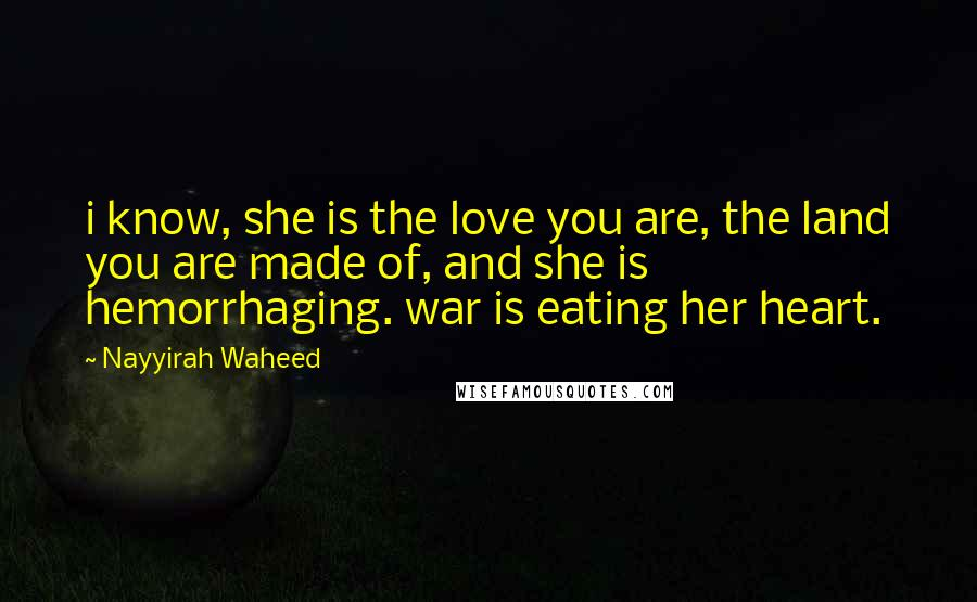 Nayyirah Waheed quotes: i know, she is the love you are, the land you are made of, and she is hemorrhaging. war is eating her heart.
