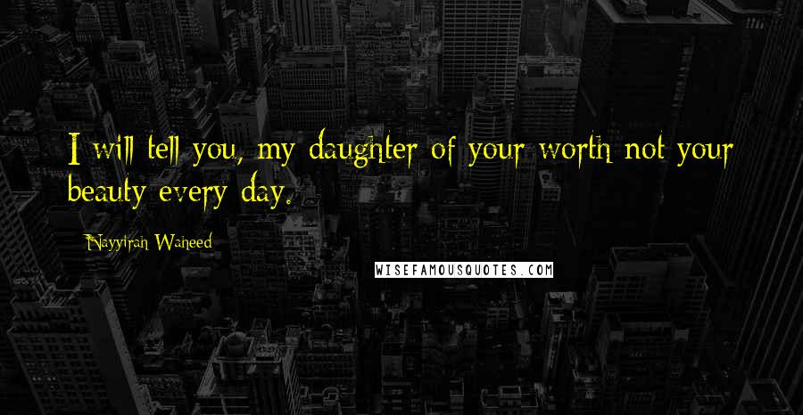 Nayyirah Waheed quotes: I will tell you, my daughter of your worth not your beauty every day.