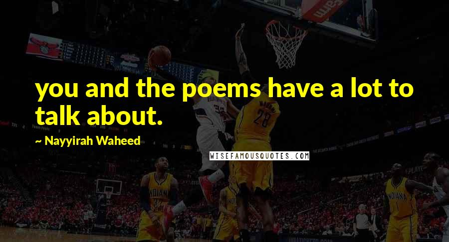 Nayyirah Waheed quotes: you and the poems have a lot to talk about.