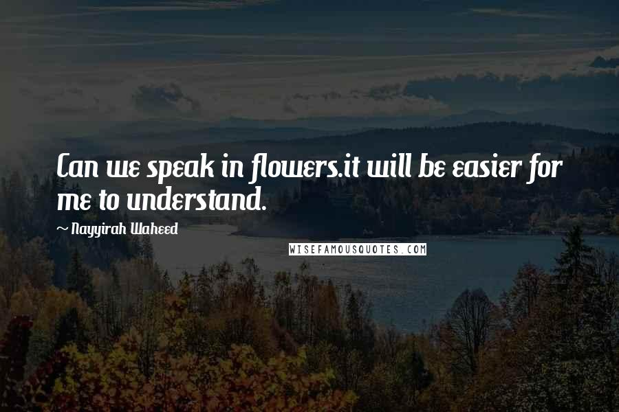 Nayyirah Waheed quotes: Can we speak in flowers.it will be easier for me to understand.