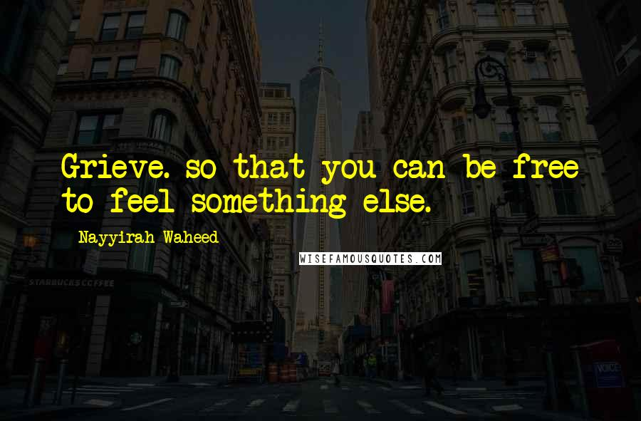 Nayyirah Waheed quotes: Grieve. so that you can be free to feel something else.