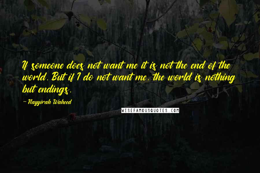 Nayyirah Waheed quotes: If someone does not want me it is not the end of the world. But if I do not want me, the world is nothing but endings.