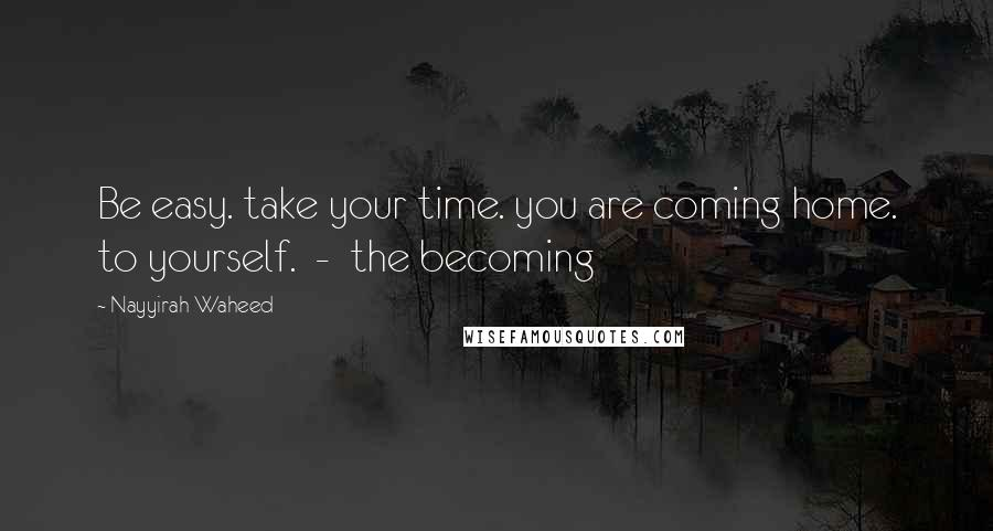 Nayyirah Waheed quotes: Be easy. take your time. you are coming home. to yourself. - the becoming