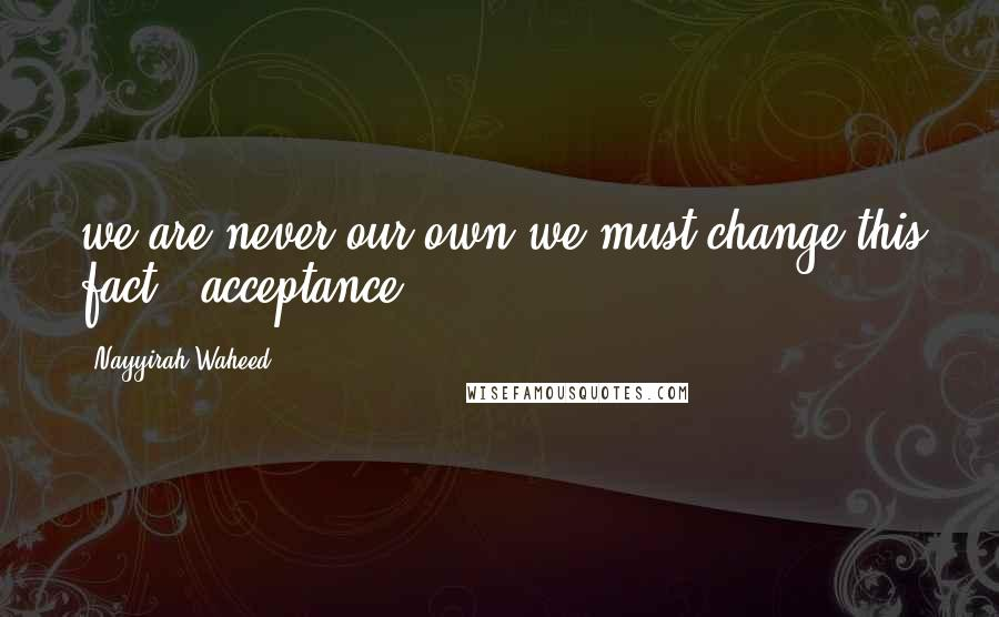 Nayyirah Waheed quotes: we are never our own.we must change this fact.- acceptance