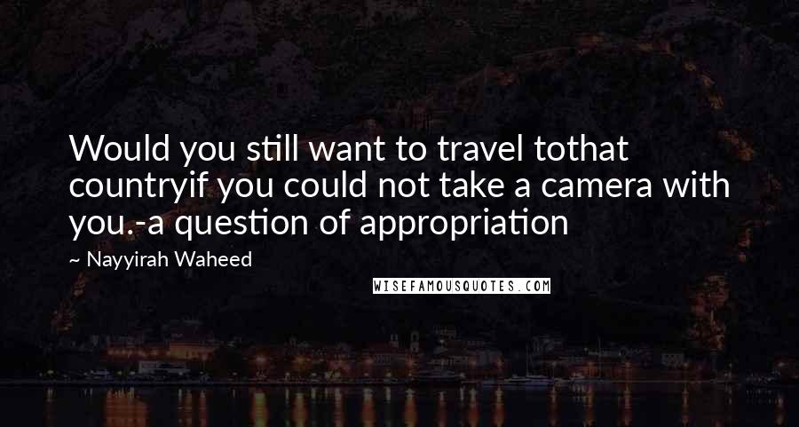 Nayyirah Waheed quotes: Would you still want to travel tothat countryif you could not take a camera with you.-a question of appropriation