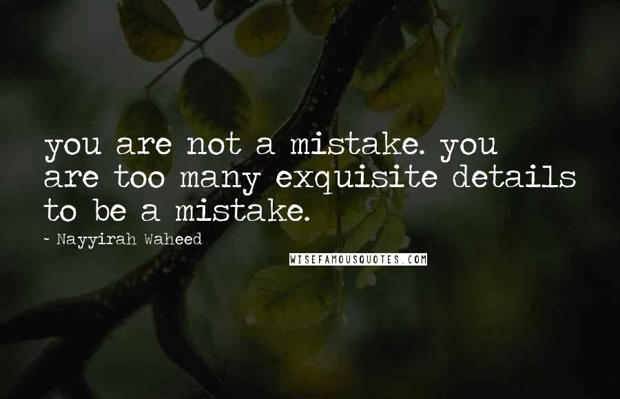 Nayyirah Waheed quotes: you are not a mistake. you are too many exquisite details to be a mistake.