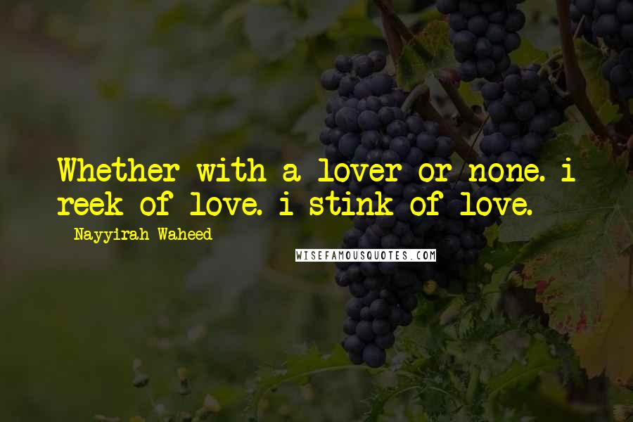 Nayyirah Waheed quotes: Whether with a lover or none. i reek of love. i stink of love.