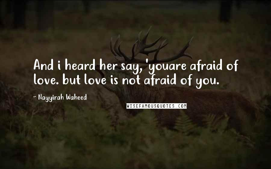 Nayyirah Waheed quotes: And i heard her say, 'youare afraid of love. but love is not afraid of you.