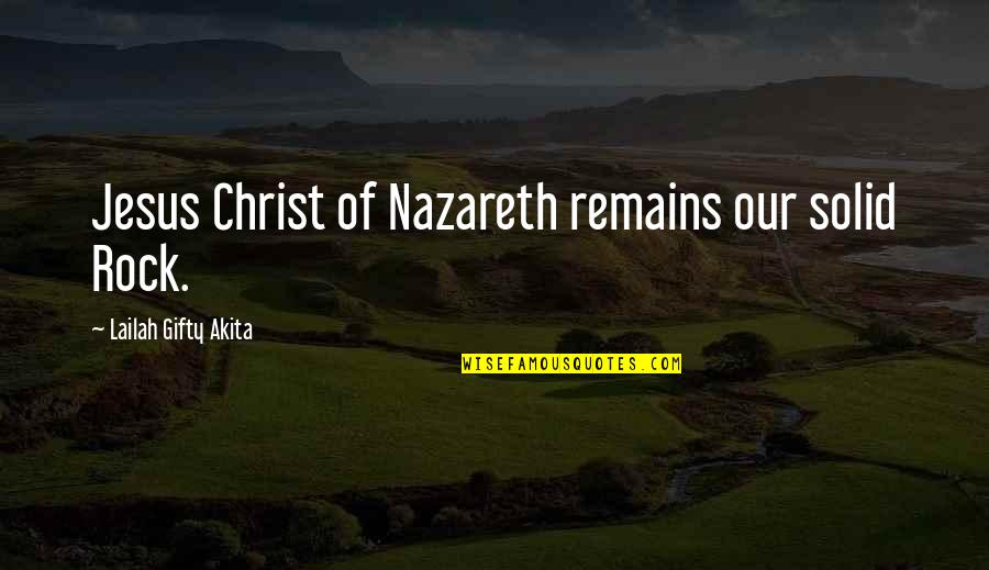 Nazareth Quotes By Lailah Gifty Akita: Jesus Christ of Nazareth remains our solid Rock.