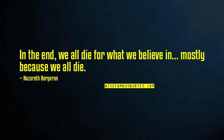 Nazareth Quotes By Nazareth Bergeron: In the end, we all die for what