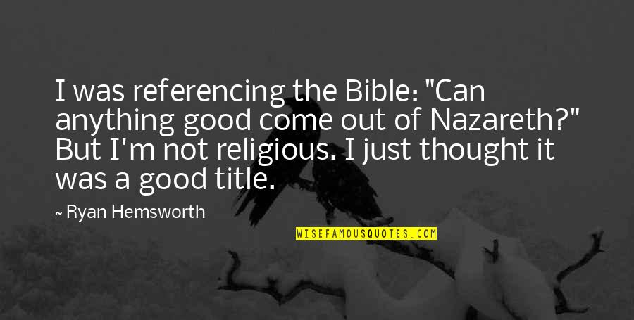 """Nazareth Quotes By Ryan Hemsworth: I was referencing the Bible: """"Can anything good"""