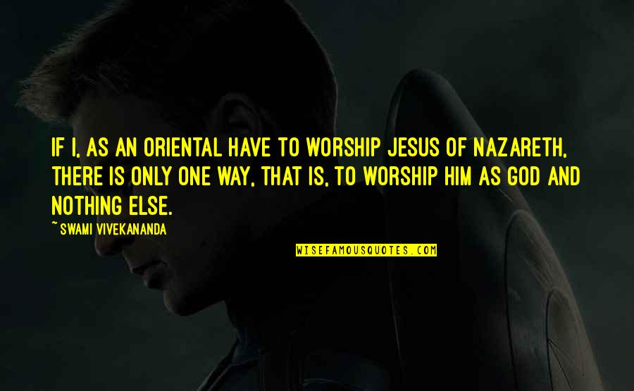Nazareth Quotes By Swami Vivekananda: If I, as an Oriental have to worship