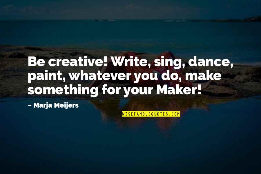 Nba Jams Quotes By Marja Meijers: Be creative! Write, sing, dance, paint, whatever you