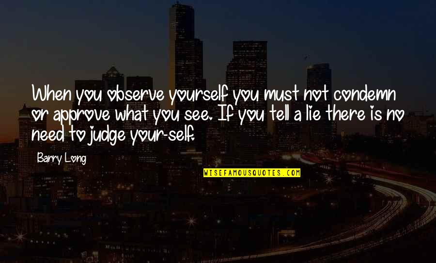 Nctm Quotes By Barry Long: When you observe yourself you must not condemn