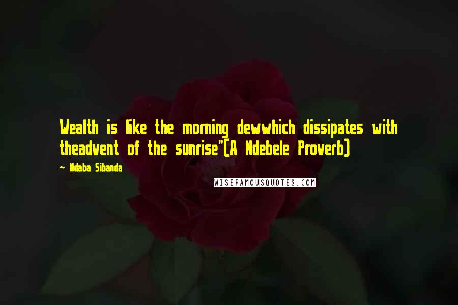 """Ndaba Sibanda quotes: Wealth is like the morning dewwhich dissipates with theadvent of the sunrise""""(A Ndebele Proverb)"""