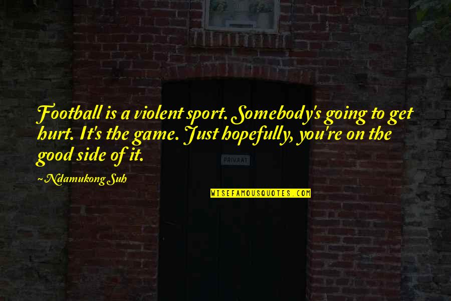 Ndamukong Quotes By Ndamukong Suh: Football is a violent sport. Somebody's going to