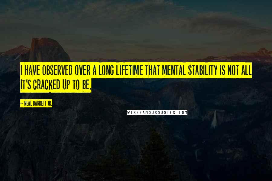 Neal Barrett Jr. quotes: I have observed over a long lifetime that mental stability is not all it's cracked up to be.