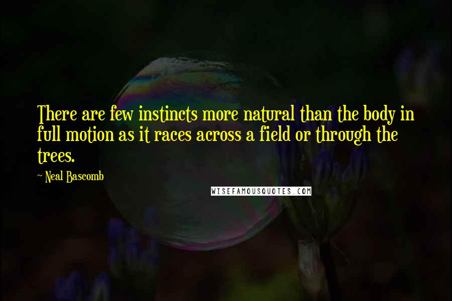 Neal Bascomb quotes: There are few instincts more natural than the body in full motion as it races across a field or through the trees.