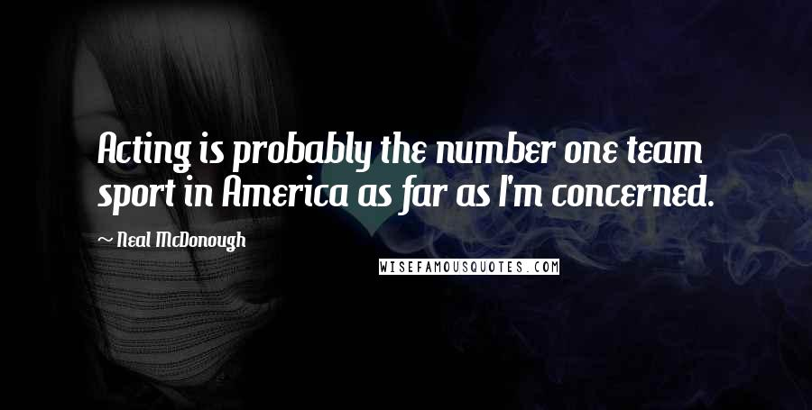 Neal McDonough quotes: Acting is probably the number one team sport in America as far as I'm concerned.