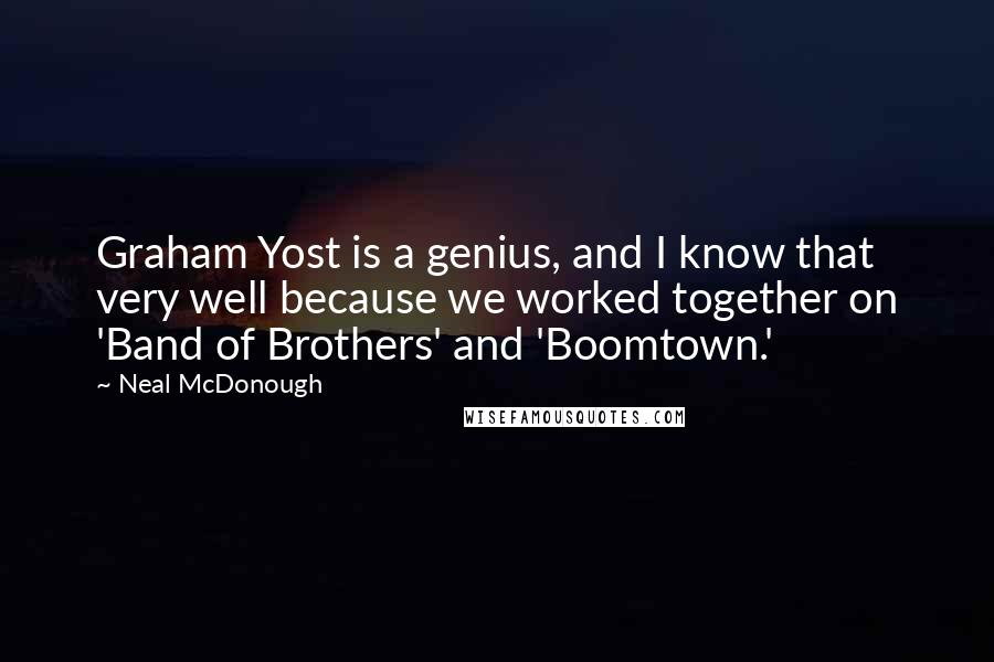 Neal McDonough quotes: Graham Yost is a genius, and I know that very well because we worked together on 'Band of Brothers' and 'Boomtown.'