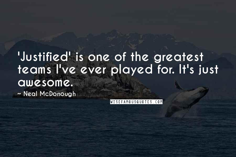 Neal McDonough quotes: 'Justified' is one of the greatest teams I've ever played for. It's just awesome.